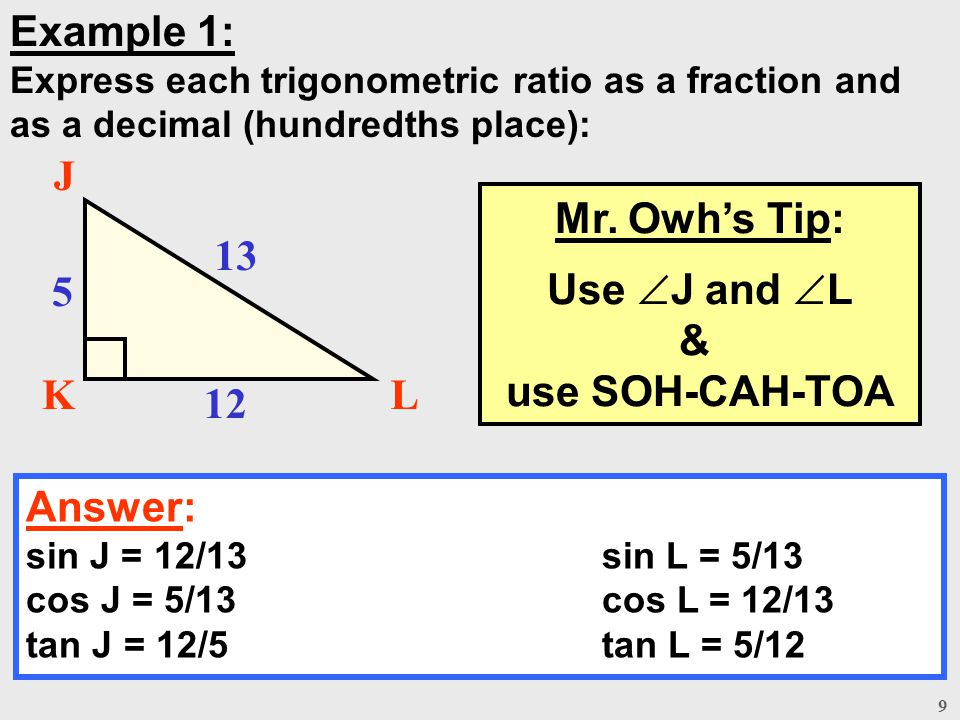 9 Example 1: Express each trigonometric ratio as a fraction and as a decimal (hundredths place): Answer: sin J = 12/13sin L = 5/13 cos J = 5/13cos L =