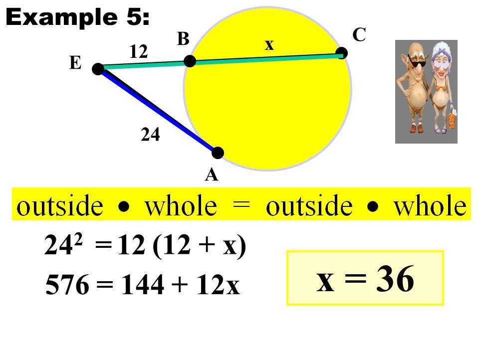 E A B C 24 12 x 24 2 =12 (12 + x) 576 = 144 + 12x x = 36 Example 5: