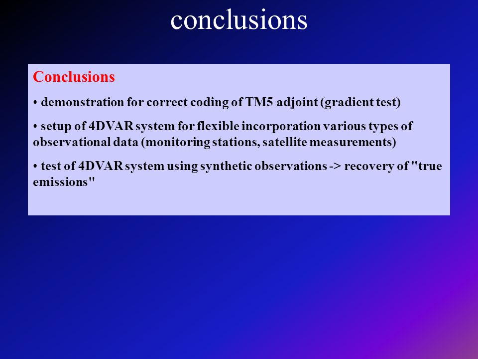 Conclusions demonstration for correct coding of TM5 adjoint (gradient test) setup of 4DVAR system for flexible incorporation various types of observational data (monitoring stations, satellite measurements) test of 4DVAR system using synthetic observations -> recovery of true emissions conclusions