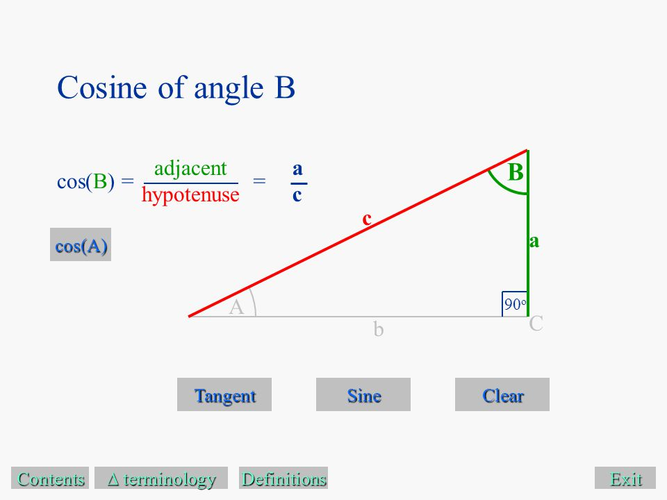 Cosine of angle B Exit Tangent Sine Clear Contents  terminology  terminology A B 90 o C a c b Definitions cos(B) == acac cos(A) adjacent hypotenuse