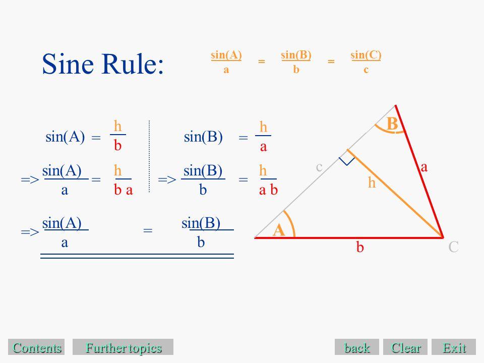 Sine Rule: Exit Contents sin(A) a = Further topics Further topics sin(B) b sin(B)sin(A) hbhb haha => back Clear => A a b h B sin(A) a = sin(C) c sin(B) b = h b a h a b = == sin(B) b sin(A) a => = C c
