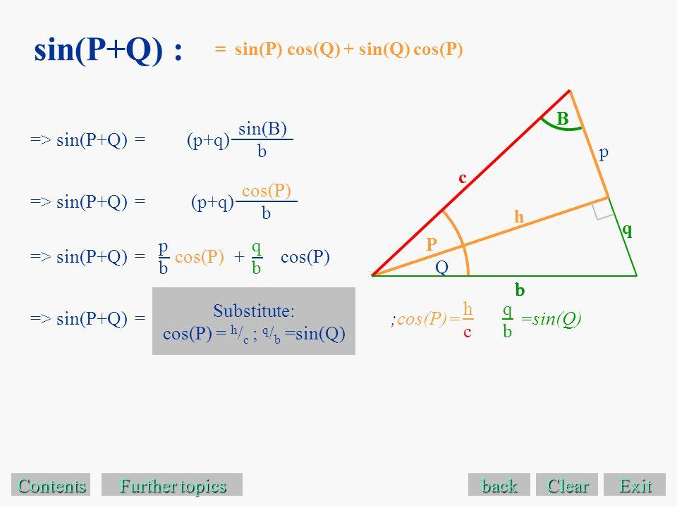 sin(P+Q) : Exit Contents Further topics Further topics => sin(P+Q) =(p+q) back sin(B) b = sin(P) cos(Q) + sin(Q) cos(P) b => sin(P+Q) =(p+q) cos(P) b => sin(P+Q) = pbpb cos(P) qbqb + => sin(P+Q) = Substitute: cos(P) = h / c ; q / b =sin(Q) ;cos(P)= hchc =sin(Q) qbqb p b B P q Q c h Clear