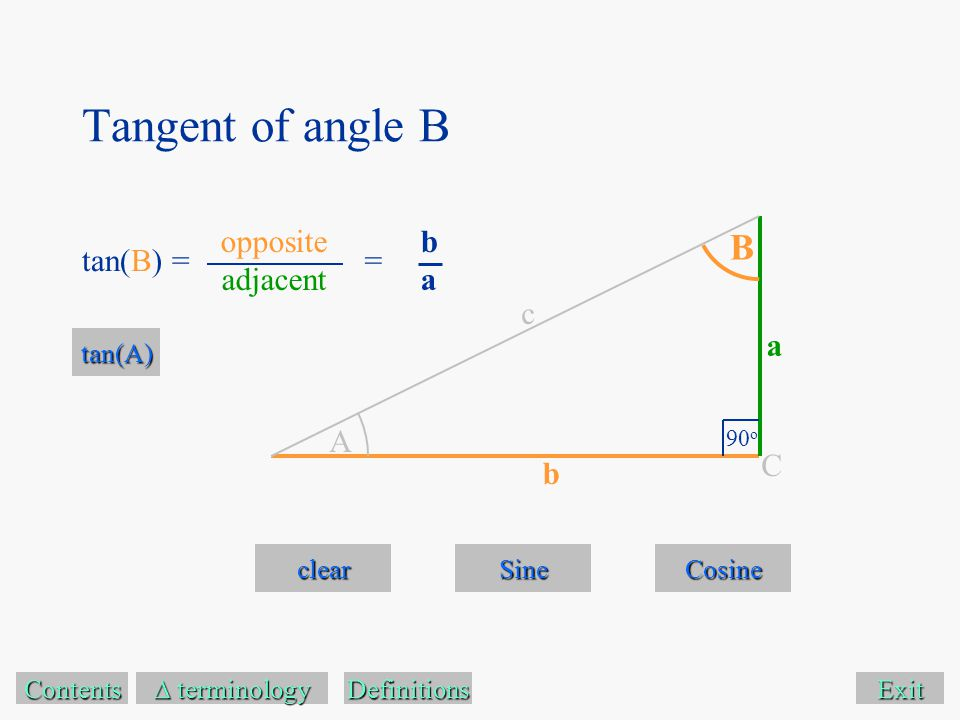Tangent of angle B Exit clear Sine Cosine Contents  terminology  terminology A B 90 o C a c b tan(B) = Definitions tan(A) opposite adjacent baba =
