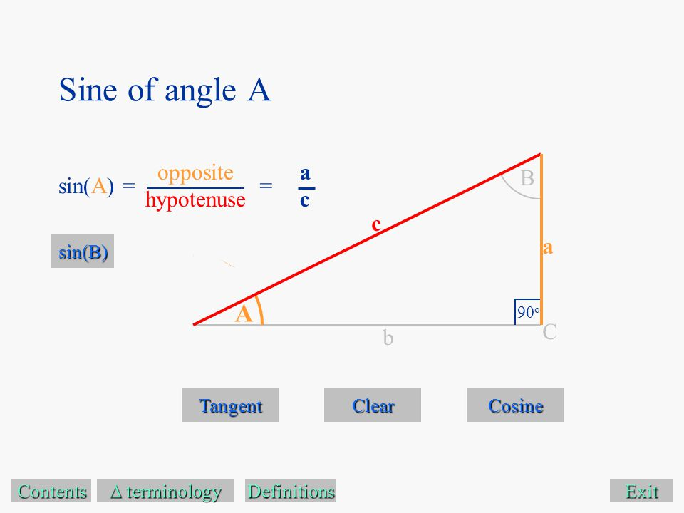 Sine of angle A Exit Tangent Cosine Contents  terminology  terminology A B 90 o C a c b Definitions sin(A) == acac sin(B) opposite hypotenuse Clear