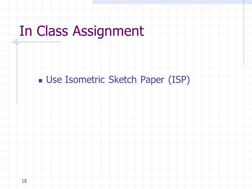 18 In Class Assignment Use Isometric Sketch Paper (ISP)
