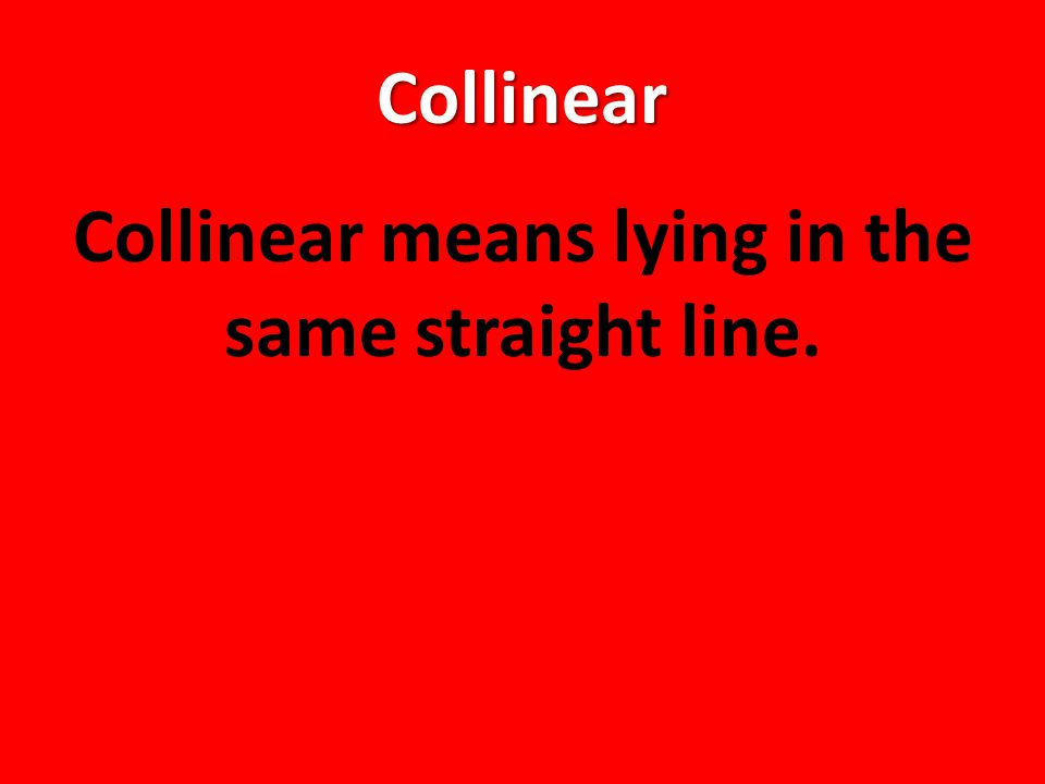 Collinear Collinear means lying in the same straight line.