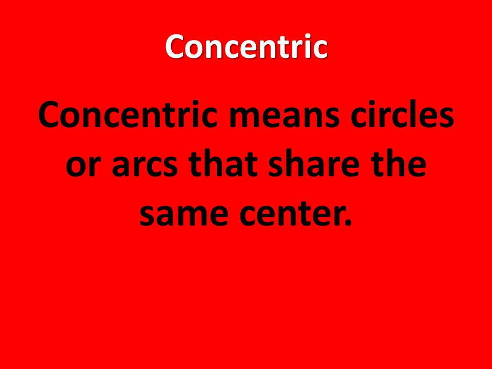 Concentric Concentric means circles or arcs that share the same center.