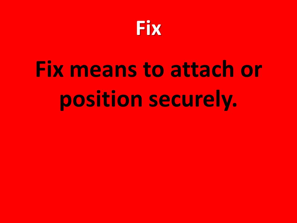 Fix Fix means to attach or position securely.