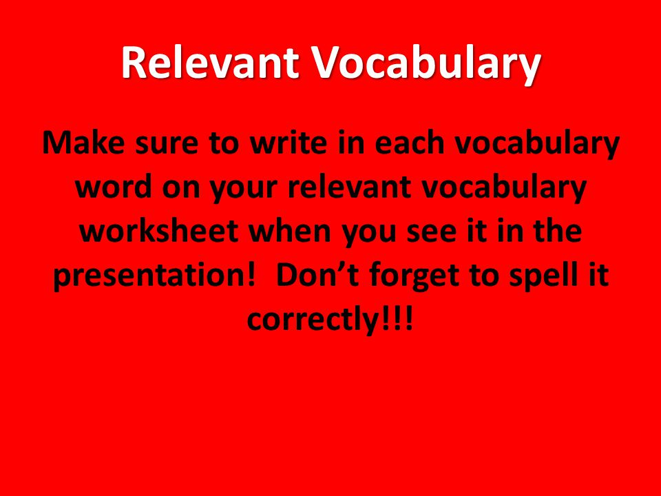 Relevant Vocabulary Make sure to write in each vocabulary word on your relevant vocabulary worksheet when you see it in the presentation.