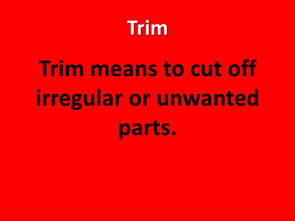 Trim Trim means to cut off irregular or unwanted parts.