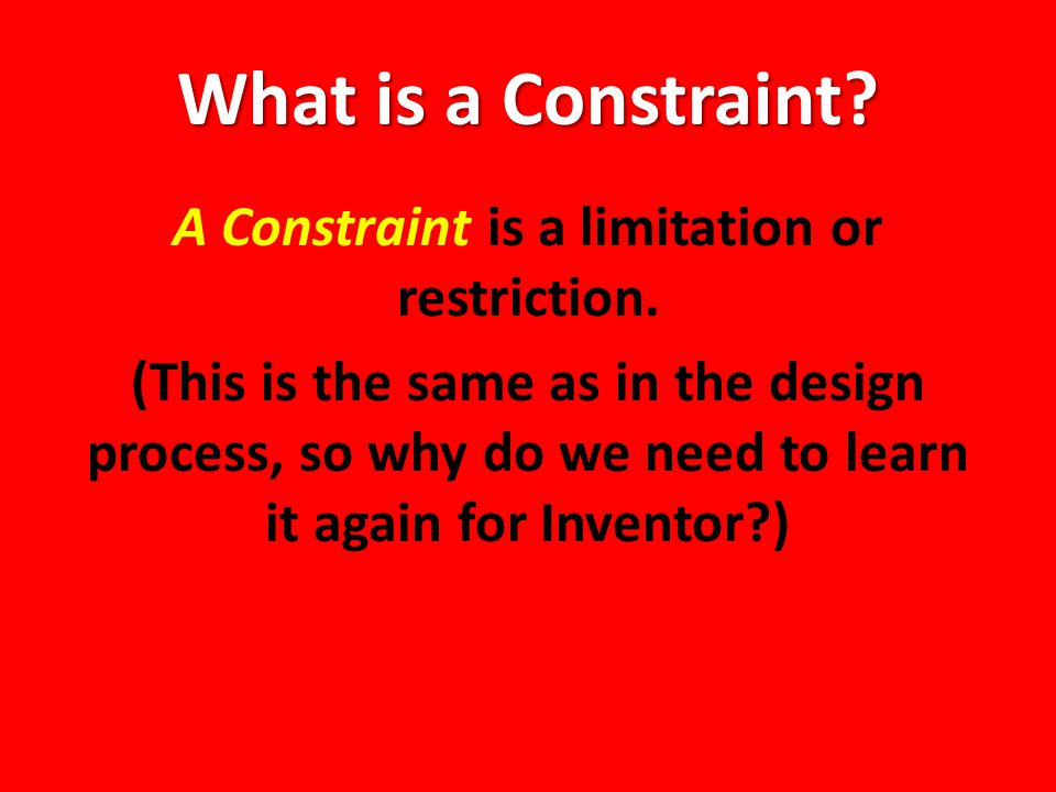 What is a Constraint. A Constraint is a limitation or restriction.