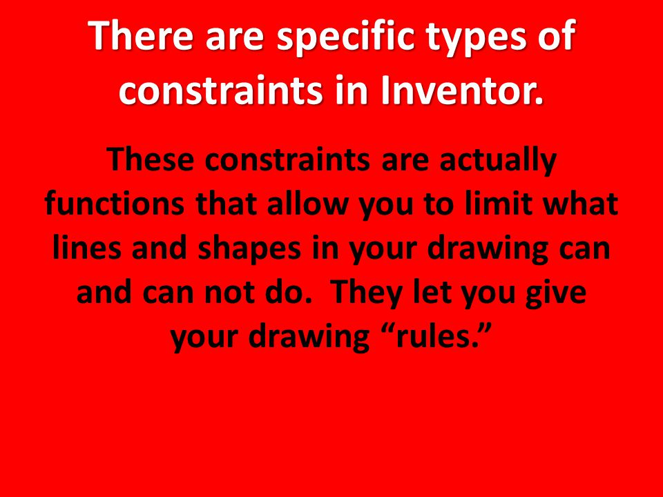 There are specific types of constraints in Inventor.