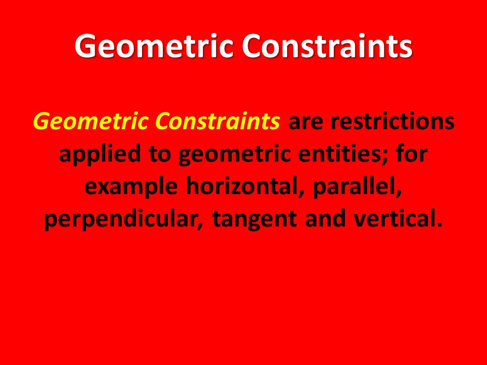 Geometric Constraints Geometric Constraints are restrictions applied to geometric entities; for example horizontal, parallel, perpendicular, tangent and vertical.