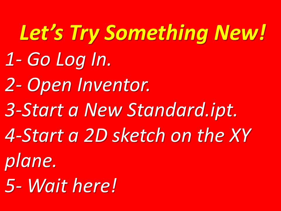 Let's Try Something New. 1- Go Log In. 2- Open Inventor.