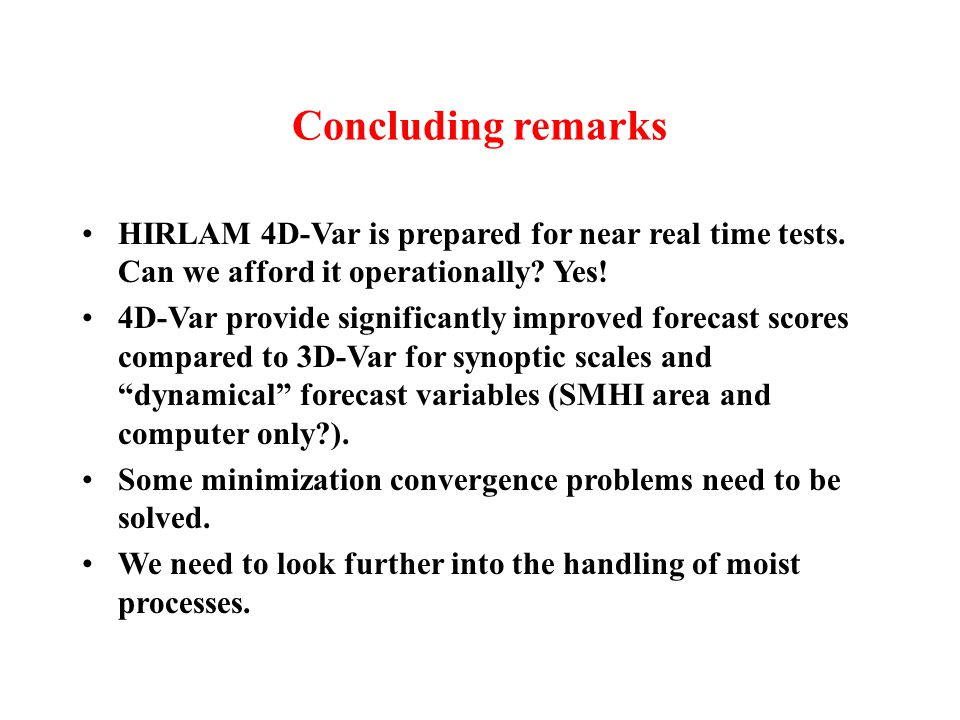 Concluding remarks HIRLAM 4D-Var is prepared for near real time tests. Can we afford it operationally? Yes! 4D-Var provide significantly improved fore