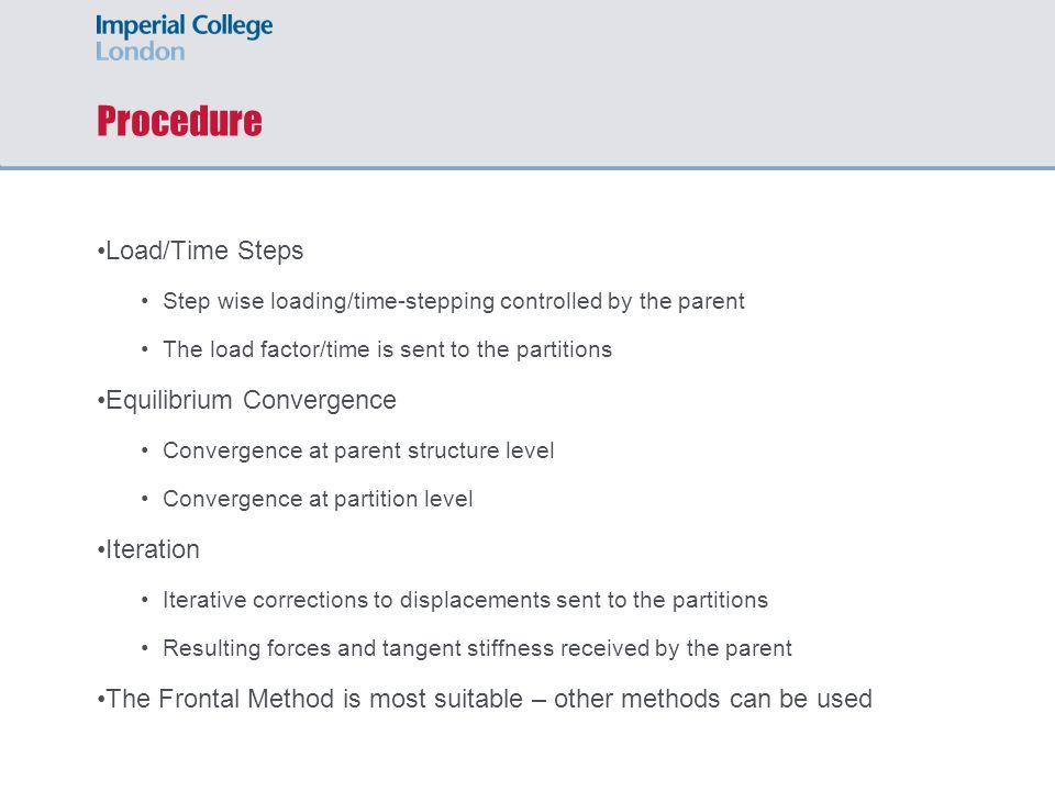 Procedure Load/Time Steps Step wise loading/time-stepping controlled by the parent The load factor/time is sent to the partitions Equilibrium Convergence Convergence at parent structure level Convergence at partition level Iteration Iterative corrections to displacements sent to the partitions Resulting forces and tangent stiffness received by the parent The Frontal Method is most suitable – other methods can be used