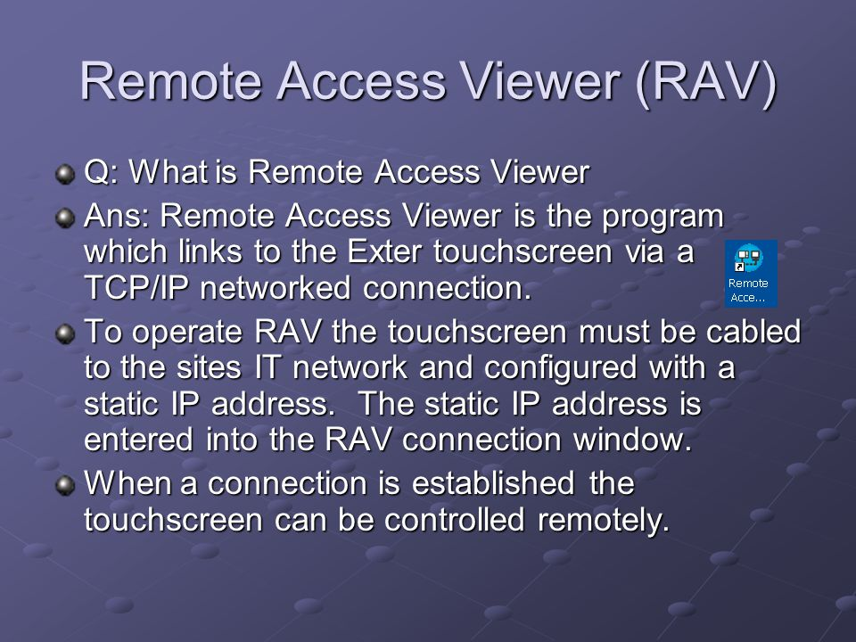 Remote Access Viewer (RAV) Q: What is Remote Access Viewer Ans: Remote Access Viewer is the program which links to the Exter touchscreen via a TCP/IP