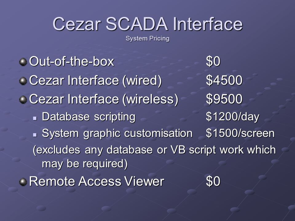 Cezar SCADA Interface System Pricing Out-of-the-box $0 Cezar Interface (wired)$4500 Cezar Interface (wireless)$9500 Database scripting$1200/day Databa
