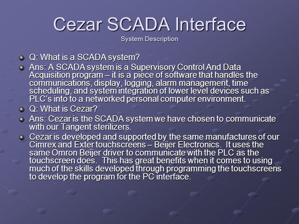 Cezar SCADA Interface System Description Q: What is a SCADA system? Ans: A SCADA system is a Supervisory Control And Data Acquisition program – it is
