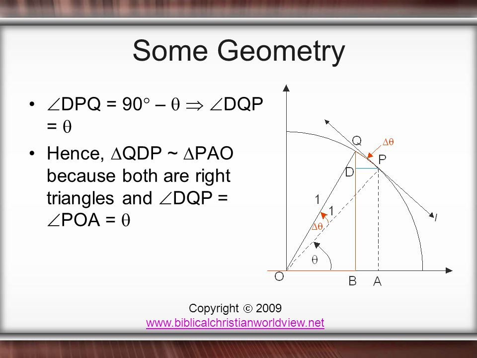 Some Geometry  DPQ = 90  –    DQP =  Hence,  QDP ~  PAO because both are right triangles and  DQP =  POA =  Copyright  2009 www.biblicalchristianworldview.net
