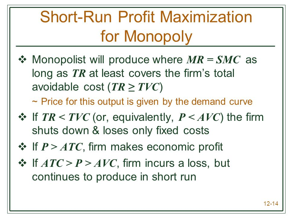 12-14 Short-Run Profit Maximization for Monopoly  Monopolist will produce where MR = SMC as long as TR at least covers the firm's total avoidable cos