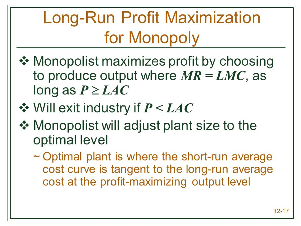 12-17 Long-Run Profit Maximization for Monopoly  Monopolist maximizes profit by choosing to produce output where MR = LMC, as long as P  LAC  Will