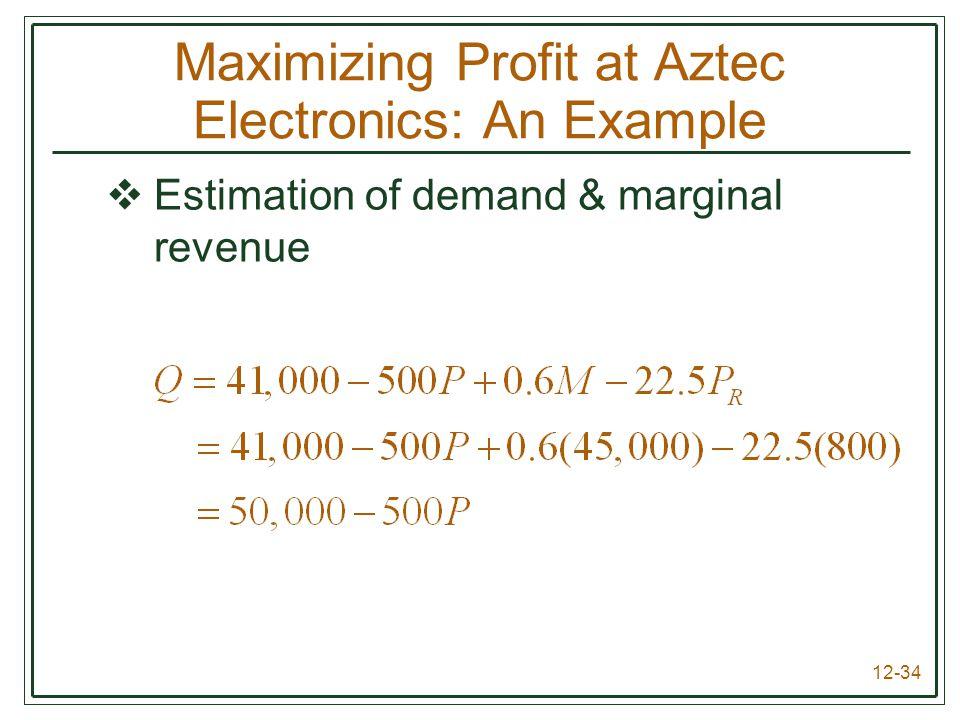 12-34 Maximizing Profit at Aztec Electronics: An Example  Estimation of demand & marginal revenue