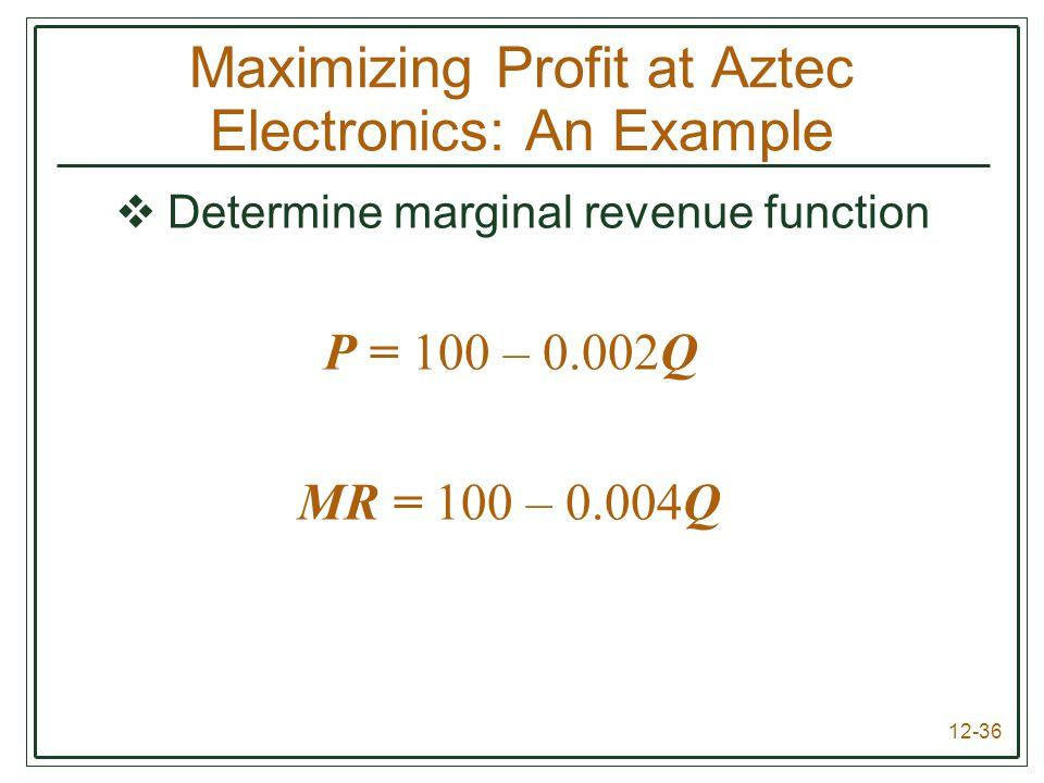 12-36  Determine marginal revenue function P = 100 – 0.002Q MR = 100 – 0.004Q Maximizing Profit at Aztec Electronics: An Example