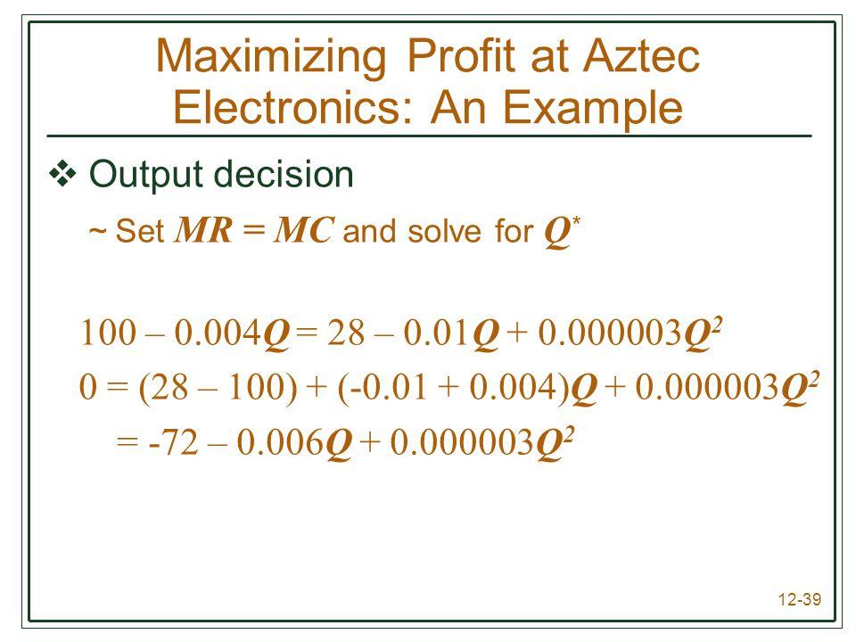 12-39  Output decision ~Set MR = MC and solve for Q * 100 – 0.004Q = 28 – 0.01Q + 0.000003Q 2 0 = (28 – 100) + (-0.01 + 0.004)Q + 0.000003Q 2 = -72 –