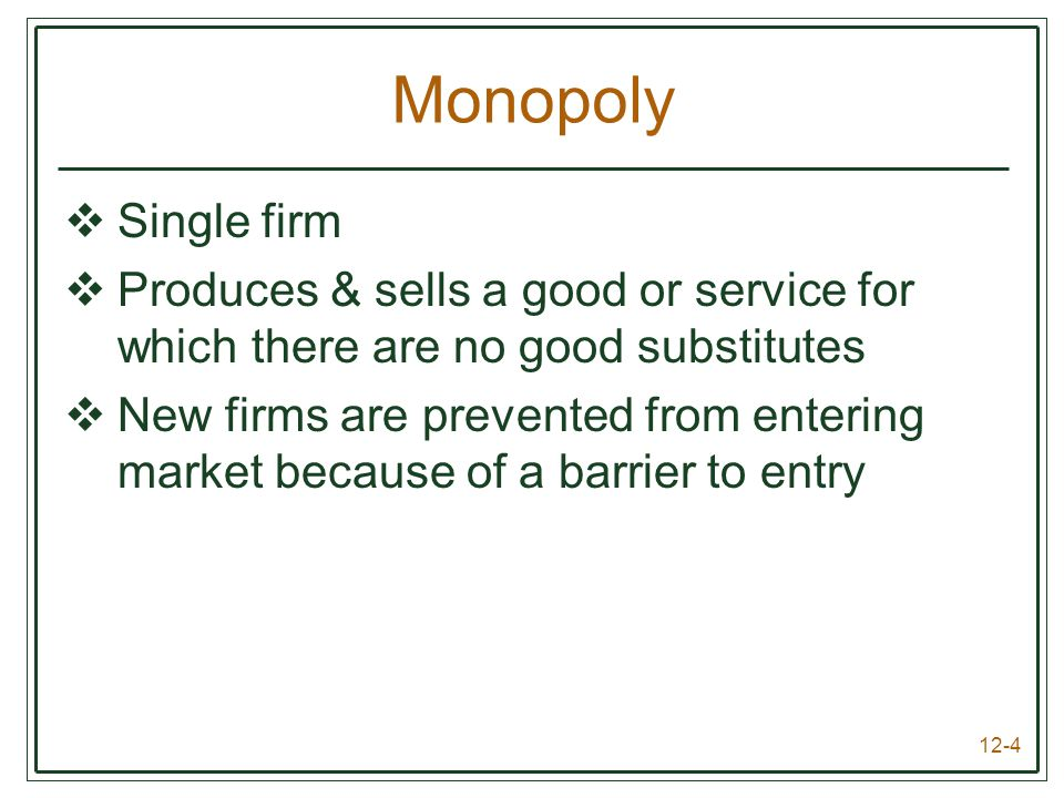 12-4 Monopoly  Single firm  Produces & sells a good or service for which there are no good substitutes  New firms are prevented from entering marke
