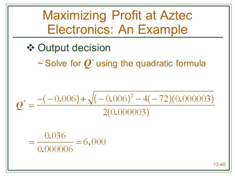 12-40  Output decision ~Solve for Q * using the quadratic formula Maximizing Profit at Aztec Electronics: An Example