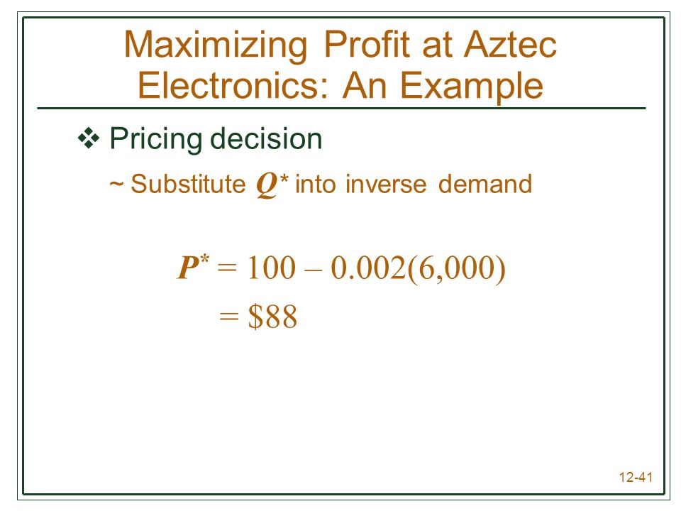 12-41  Pricing decision ~Substitute Q * into inverse demand P * = 100 – 0.002(6,000) = $88 Maximizing Profit at Aztec Electronics: An Example