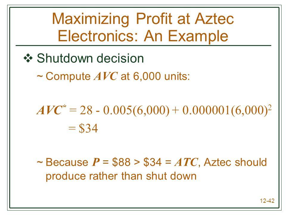 12-42  Shutdown decision ~Compute AVC at 6,000 units: AVC * = 28 - 0.005(6,000) + 0.000001(6,000) 2 = $34 ~Because P = $88 > $34 = ATC, Aztec should