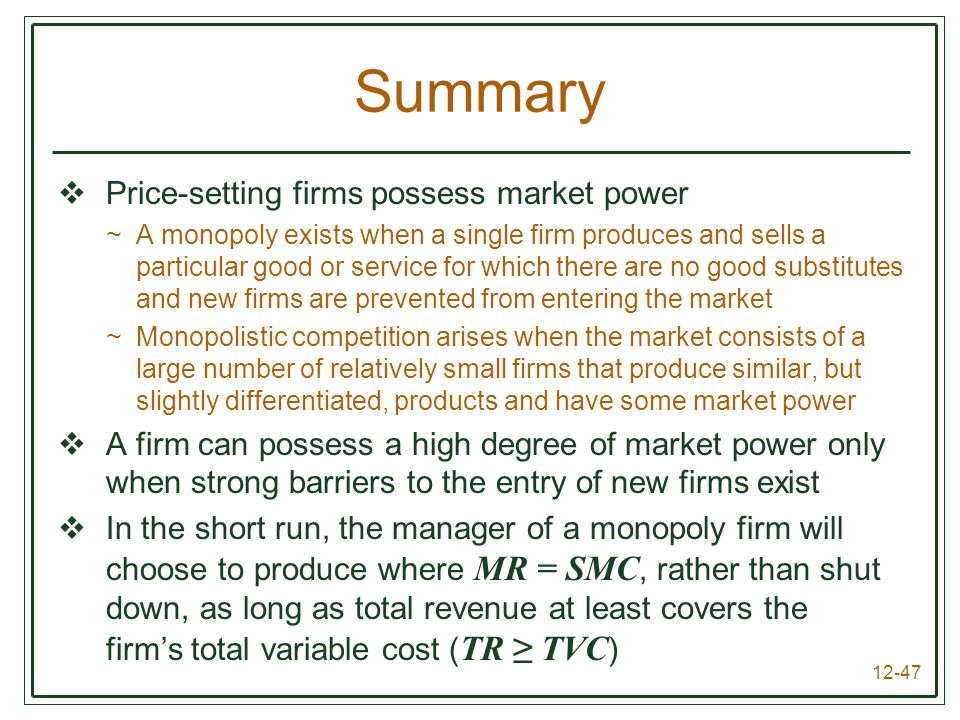 12-47 Summary  Price-setting firms possess market power ~A monopoly exists when a single firm produces and sells a particular good or service for whi