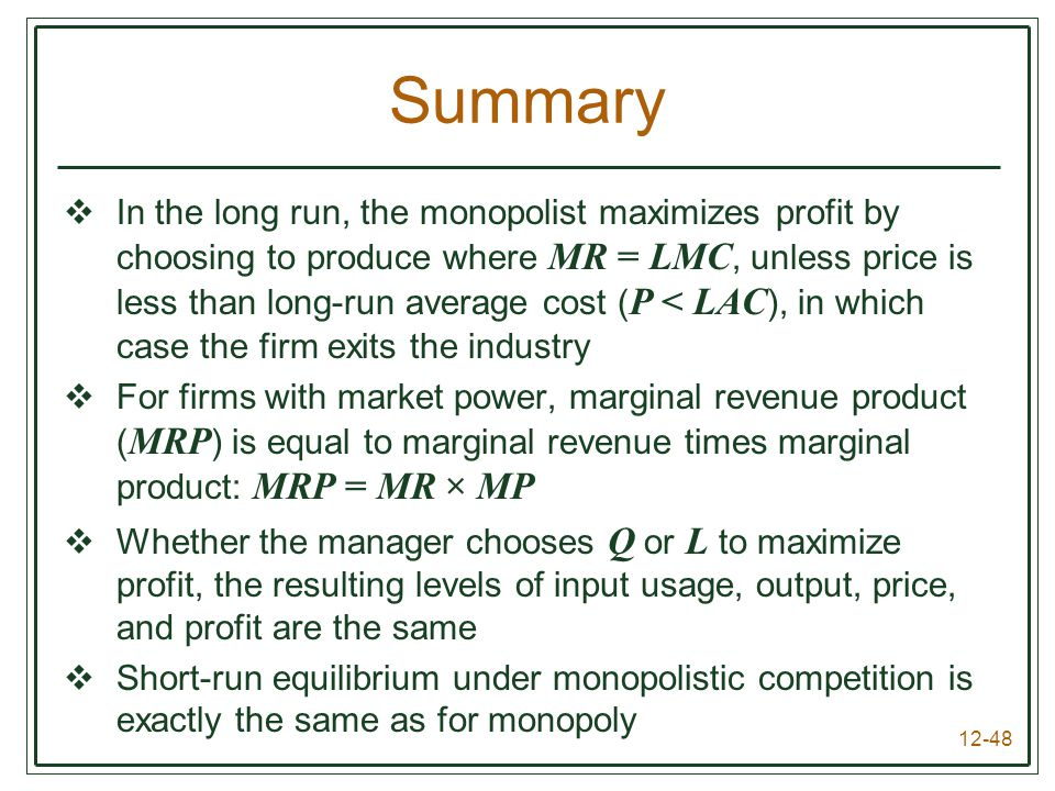 12-48 Summary  In the long run, the monopolist maximizes profit by choosing to produce where MR = LMC, unless price is less than long-run average cos