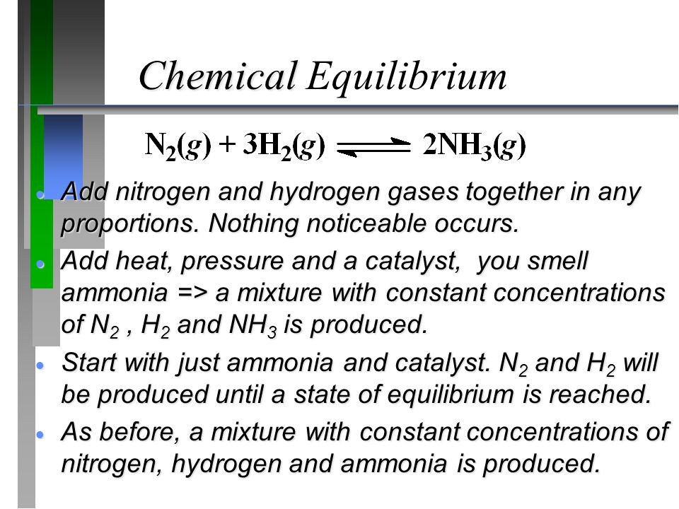 Chemical Chemical Equilibrium  Add nitrogen and hydrogen gases together in any proportions. Nothing noticeable occurs.  Add heat, pressure and a cat