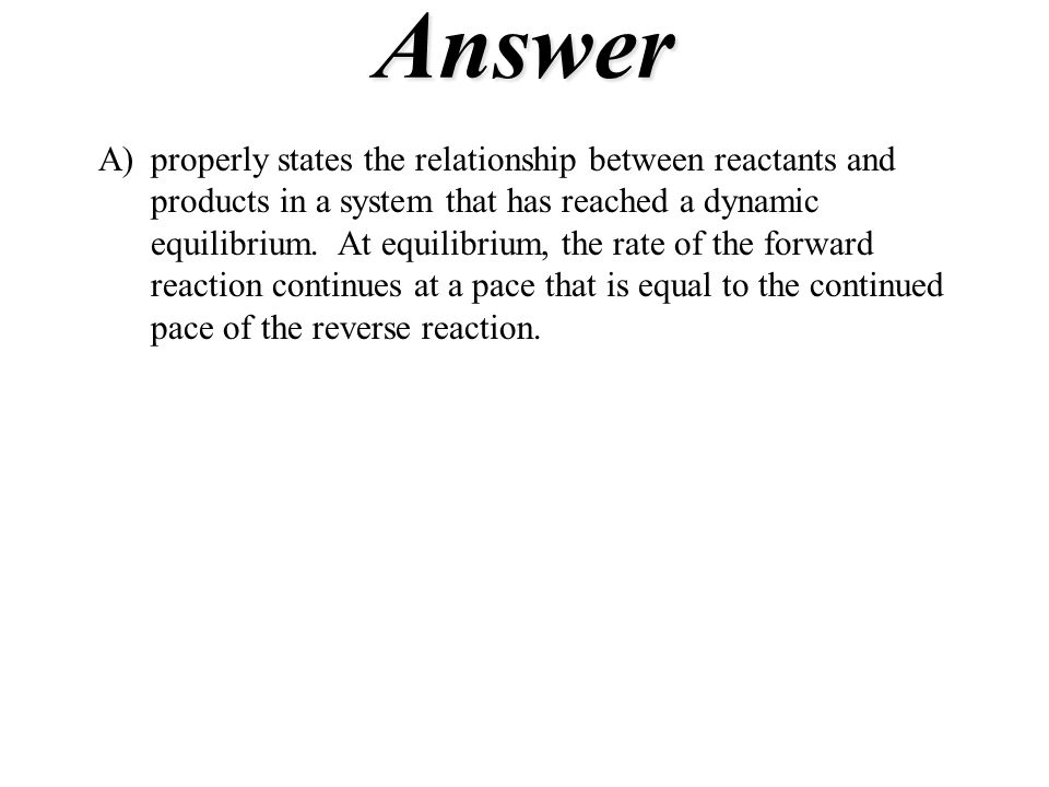 Answer A)properly states the relationship between reactants and products in a system that has reached a dynamic equilibrium. At equilibrium, the rate