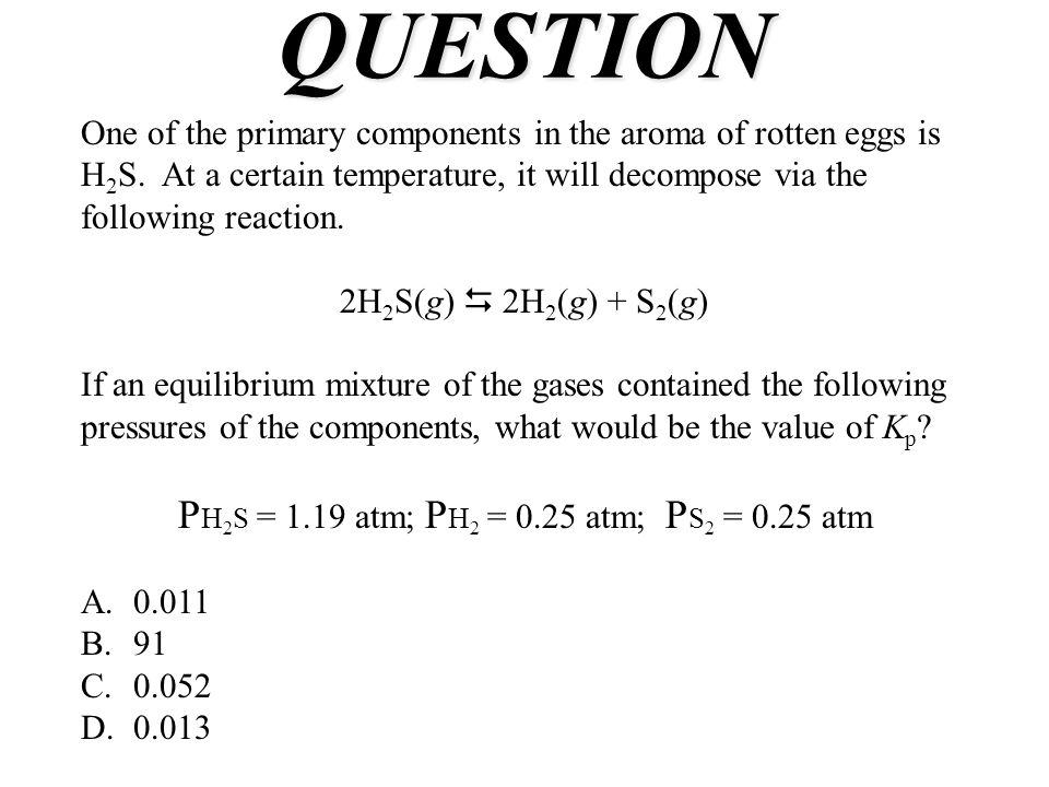 QUESTION One of the primary components in the aroma of rotten eggs is H 2 S. At a certain temperature, it will decompose via the following reaction. 2