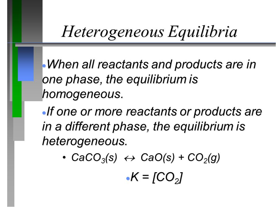 Heterogeneous Equilibria  When all reactants and products are in one phase, the equilibrium is homogeneous.  If one or more reactants or products ar