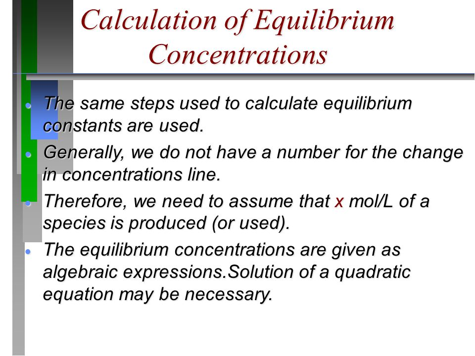 Calculation of Equilibrium Concentrations  The same steps used to calculate equilibrium constants are used.  Generally, we do not have a number for
