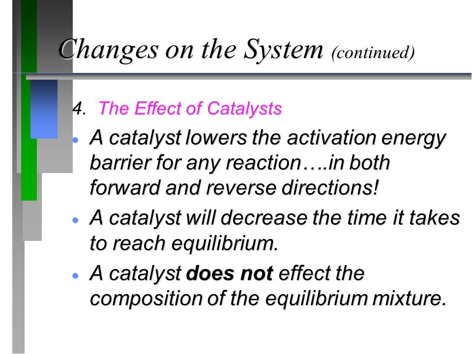 Changes on the System (continued) 4. The Effect of Catalysts  A catalyst lowers the activation energy barrier for any reaction….in both forward and r