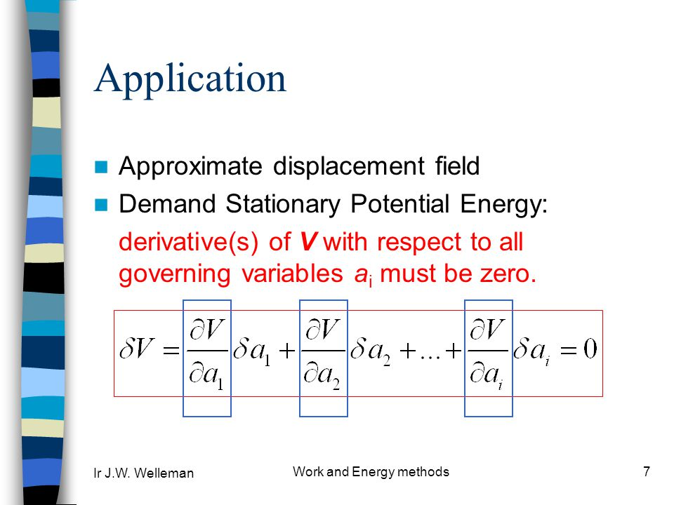 Ir J.W. Welleman Work and Energy methods7 Application Approximate displacement field Demand Stationary Potential Energy: derivative(s) of V with respe
