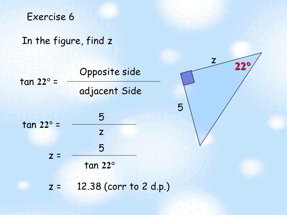 Exercise 5  3 5 In the figure, find tan  tan  = adjacent Side Opposite side = 3 5  = 78.69  (corr to 2 d.p.)