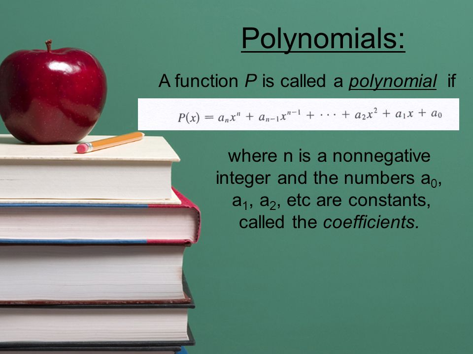 A function P is called a polynomial if where n is a nonnegative integer and the numbers a 0, a 1, a 2, etc are constants, called the coefficients.