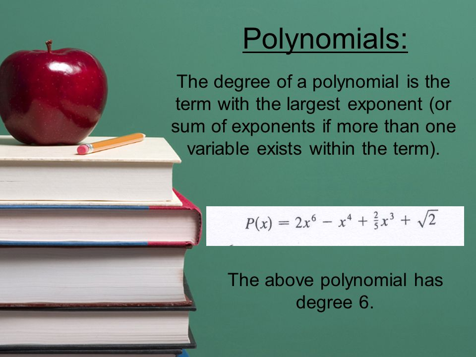 Polynomials: The degree of a polynomial is the term with the largest exponent (or sum of exponents if more than one variable exists within the term).