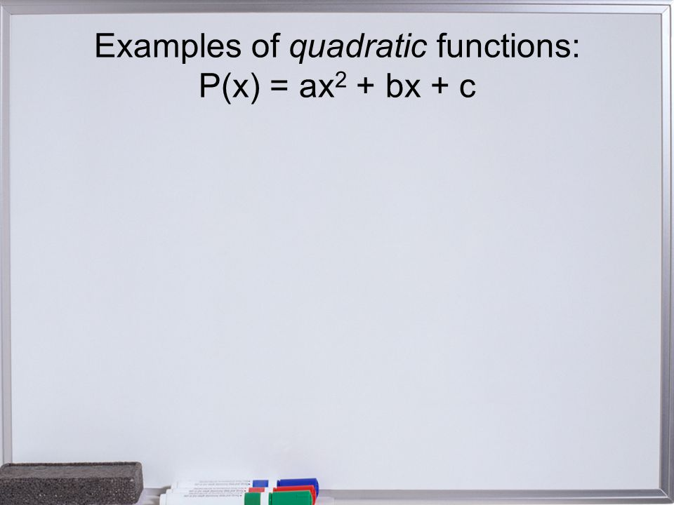 Examples of quadratic functions: P(x) = ax 2 + bx + c