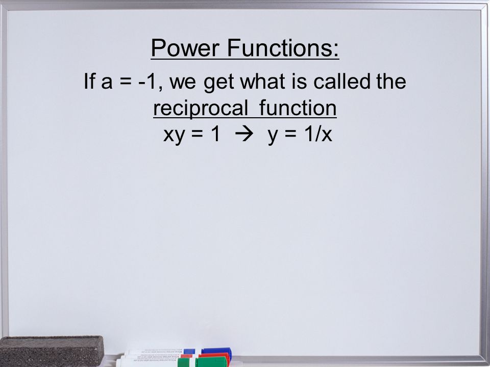 Power Functions: If a = -1, we get what is called the reciprocal function xy = 1  y = 1/x