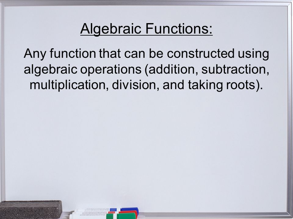 Algebraic Functions: Any function that can be constructed using algebraic operations (addition, subtraction, multiplication, division, and taking roots).
