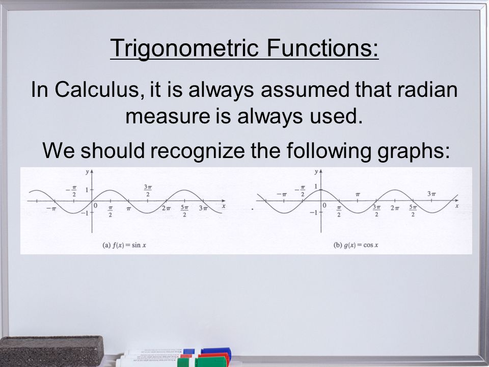 Trigonometric Functions: In Calculus, it is always assumed that radian measure is always used.