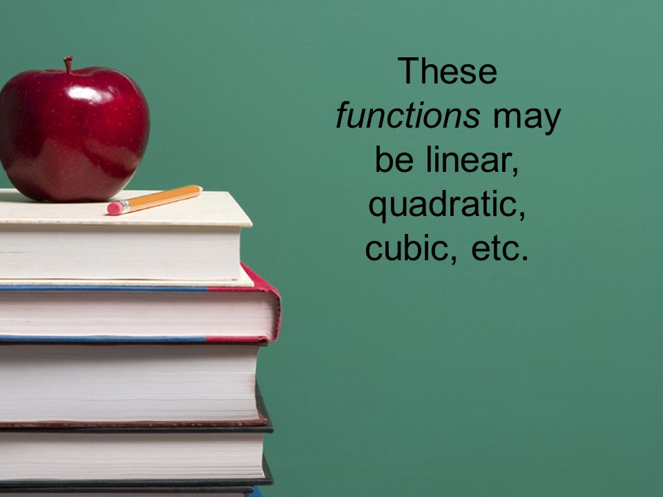 These functions may be linear, quadratic, cubic, etc.
